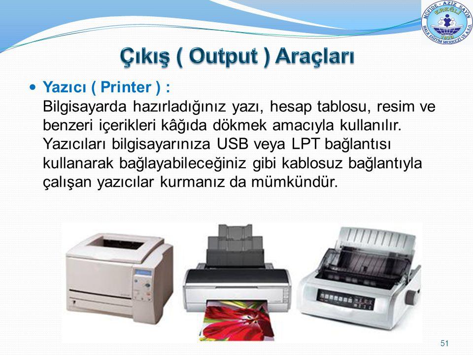 Yazıcı ( Printer ) : Bilgisayarda hazırladığınız yazı, hesap tablosu, resim ve benzeri içerikleri kâğıda dökmek amacıyla kullanılır. Yazıcıları bilgis