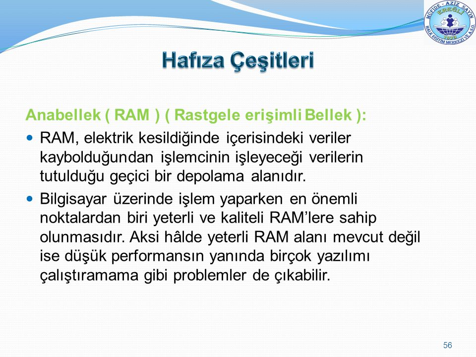 Anabellek ( RAM ) ( Rastgele erişimli Bellek ): RAM, elektrik kesildiğinde içerisindeki veriler kaybolduğundan işlemcinin işleyeceği verilerin tutuldu