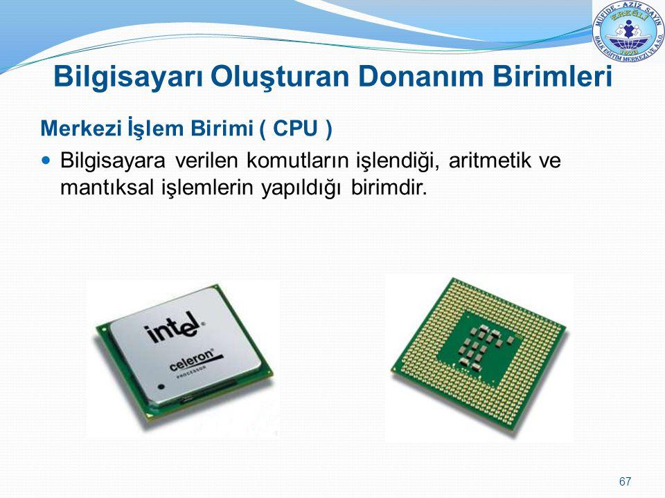 Merkezi İşlem Birimi ( CPU ) Bilgisayara verilen komutların işlendiği, aritmetik ve mantıksal işlemlerin yapıldığı birimdir. 67 Bilgisayarı Oluşturan