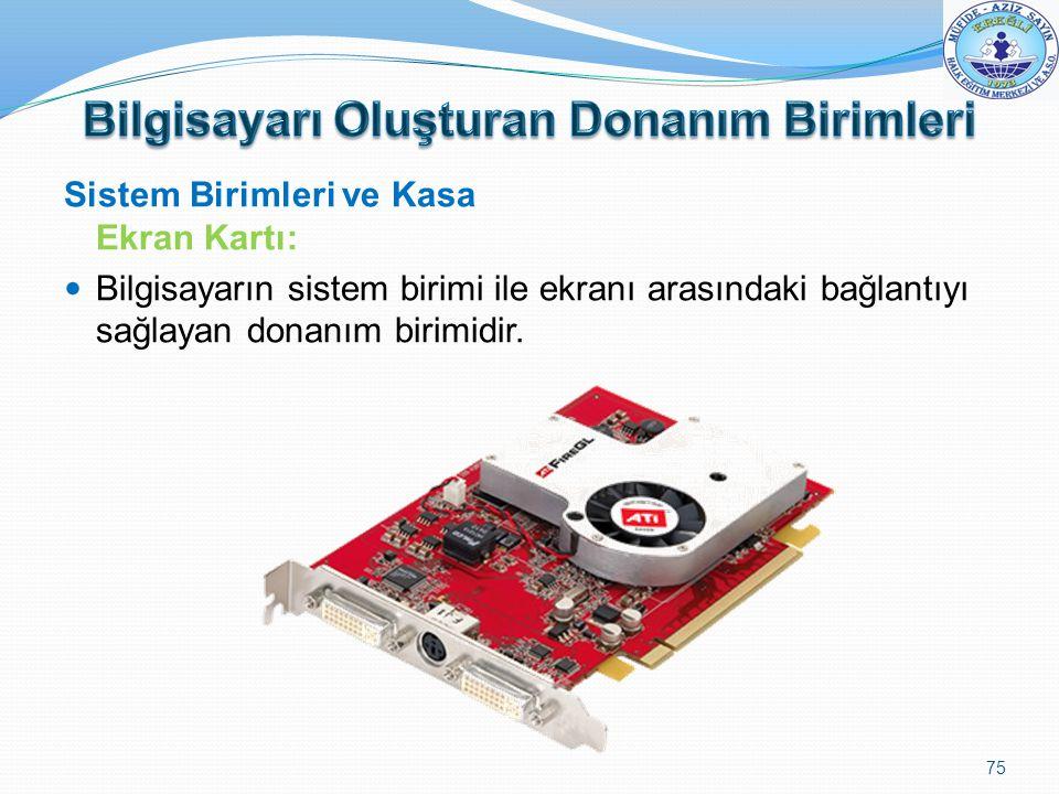 Sistem Birimleri ve Kasa Ekran Kartı: Bilgisayarın sistem birimi ile ekranı arasındaki bağlantıyı sağlayan donanım birimidir. 75