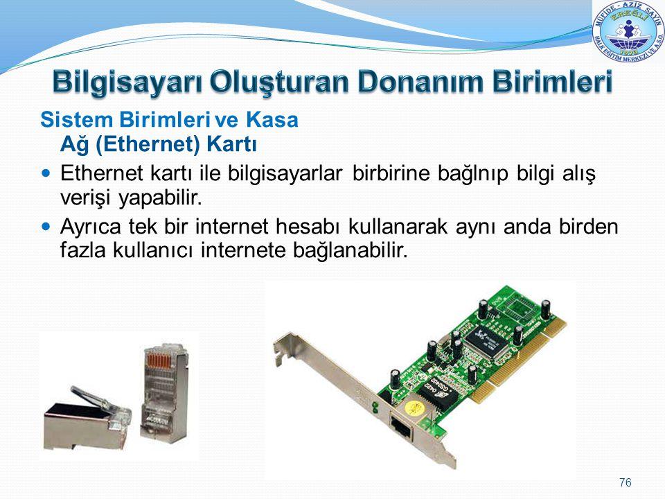 Sistem Birimleri ve Kasa Ağ (Ethernet) Kartı Ethernet kartı ile bilgisayarlar birbirine bağlnıp bilgi alış verişi yapabilir. Ayrıca tek bir internet h
