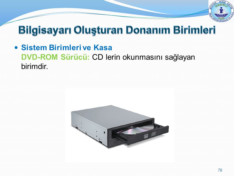 Sistem Birimleri ve Kasa DVD-ROM Sürücü: CD lerin okunmasını sağlayan birimdir. 78