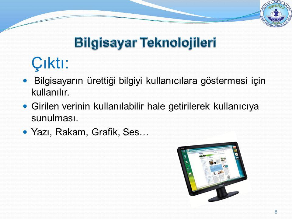 Çıktı: Bilgisayarın ürettiği bilgiyi kullanıcılara göstermesi için kullanılır. Girilen verinin kullanılabilir hale getirilerek kullanıcıya sunulması.