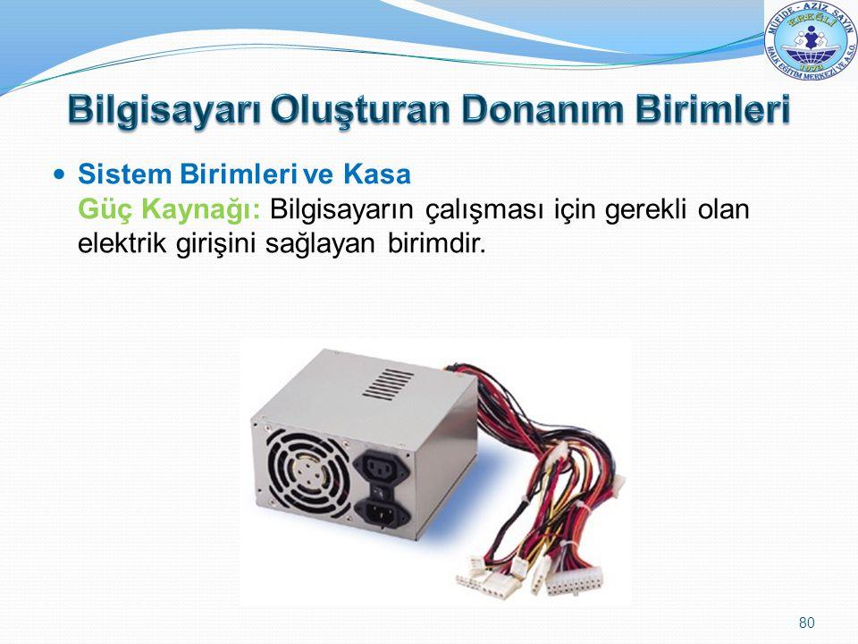 Sistem Birimleri ve Kasa Güç Kaynağı: Bilgisayarın çalışması için gerekli olan elektrik girişini sağlayan birimdir. 80