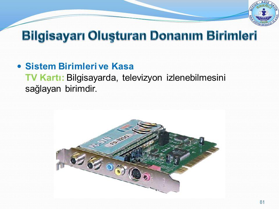 Sistem Birimleri ve Kasa TV Kartı: Bilgisayarda, televizyon izlenebilmesini sağlayan birimdir. 81