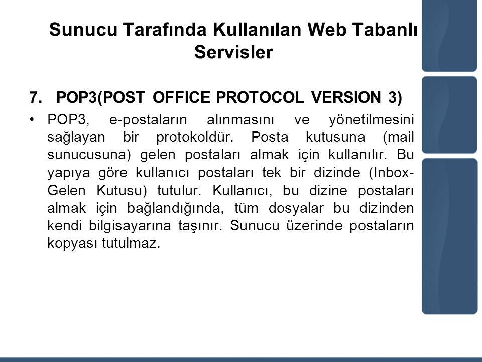 Sunucu Tarafında Kullanılan Web Tabanlı Servisler 7.POP3(POST OFFICE PROTOCOL VERSION 3) POP3, e-postaların alınmasını ve yönetilmesini sağlayan bir p