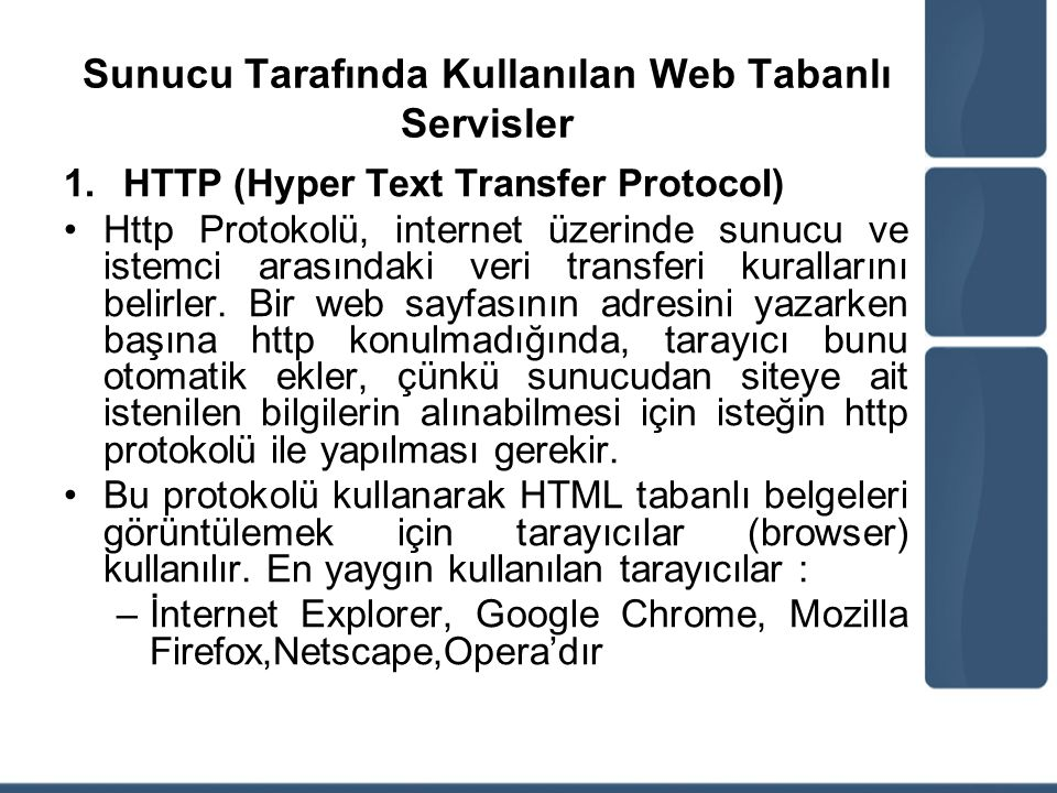Sunucu Tarafında Kullanılan Web Tabanlı Servisler 2.HTTP S(Hyper Text Transfer Protocol Secure) İnternette sunucudan istemciye aktarılan verilen başkaları tarafından okunamayacak şekilde nasıl aktarılacağına dair kuralları belirleyen protokoldür Özellikle internet bankacılığında ve kredi kartı ile yapılan işlemler de https kullanılır.