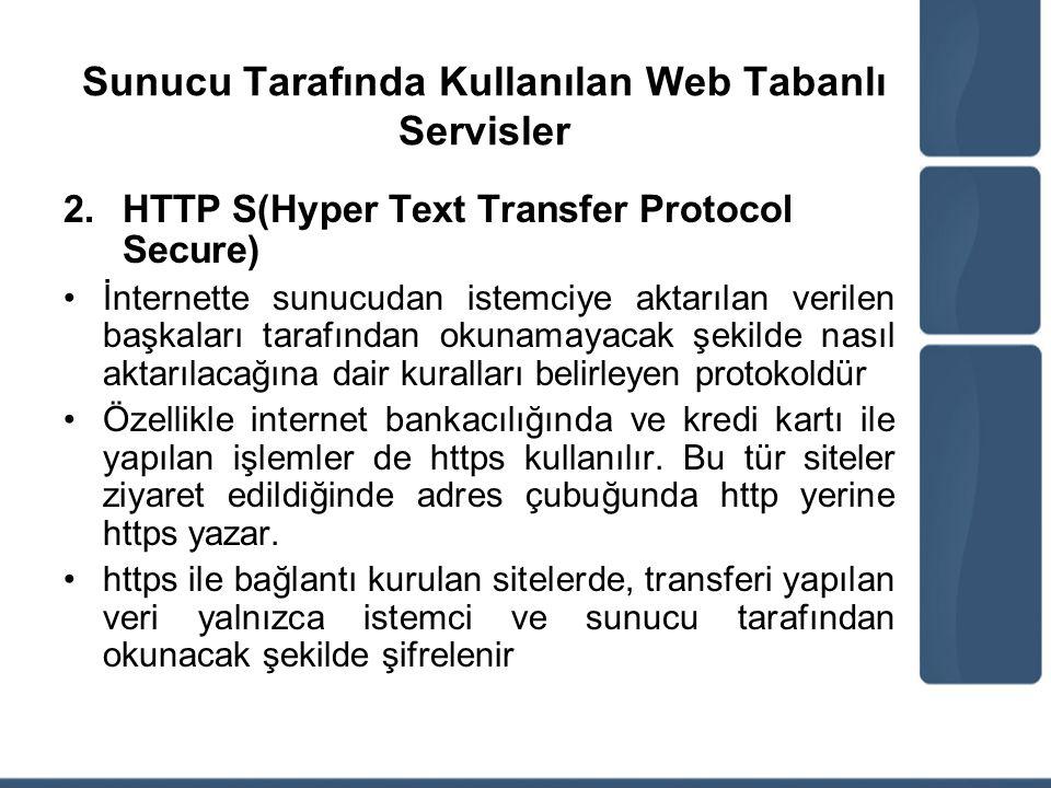 Sunucu Tarafında Kullanılan Web Tabanlı Servisler 2.HTTP S(Hyper Text Transfer Protocol Secure) İnternette sunucudan istemciye aktarılan verilen başka