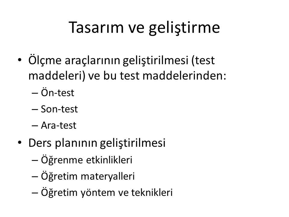 Tasarım ve geliştirme Ölçme araçlarının geliştirilmesi (test maddeleri) ve bu test maddelerinden: – Ön-test – Son-test – Ara-test Ders planının gelişt