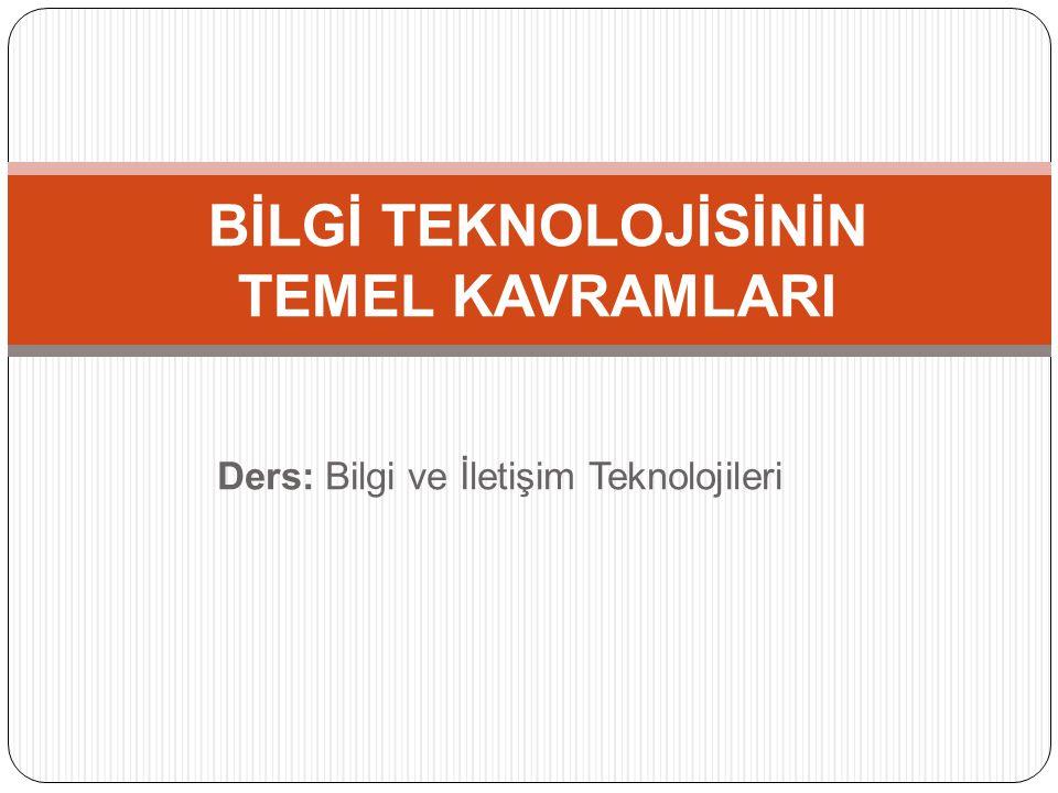 Ders: Bilgi ve İletişim Teknolojileri BİLGİ TEKNOLOJİSİNİN TEMEL KAVRAMLARI