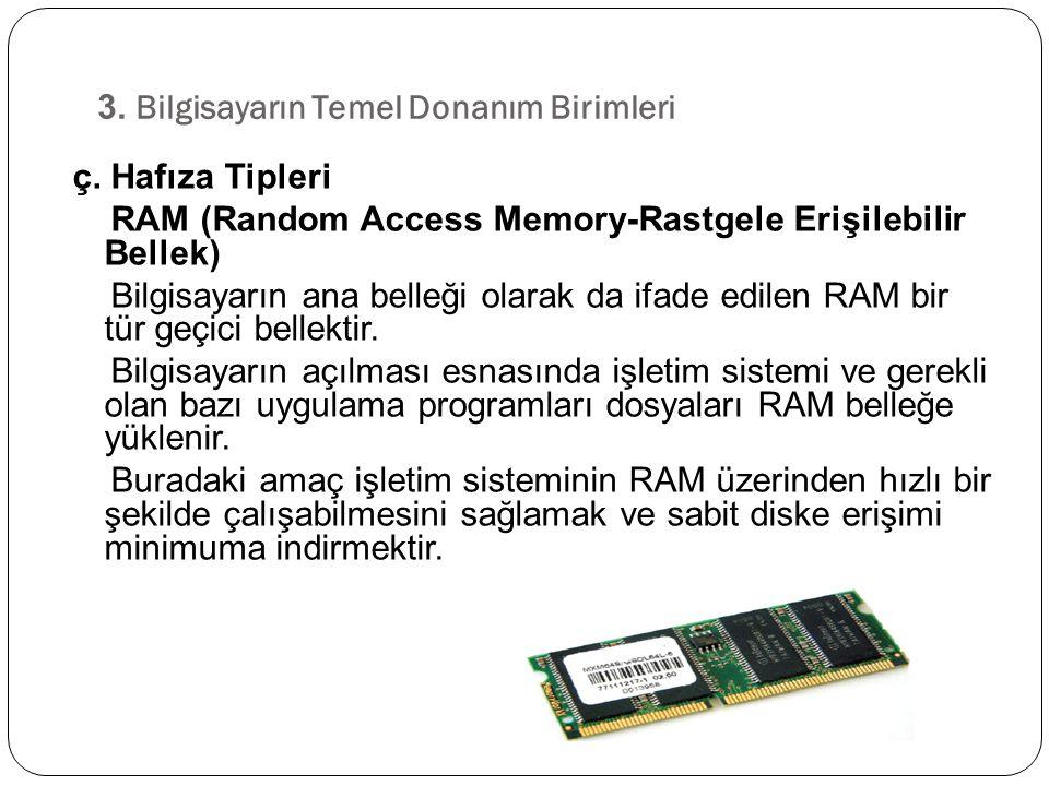 ç. Hafıza Tipleri RAM (Random Access Memory-Rastgele Erişilebilir Bellek) Bilgisayarın ana belleği olarak da ifade edilen RAM bir tür geçici bellektir