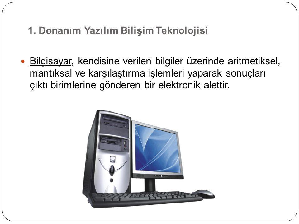 1. Donanım Yazılım Bilişim Teknolojisi Bilgisayar, kendisine verilen bilgiler üzerinde aritmetiksel, mantıksal ve karşılaştırma işlemleri yaparak sonu
