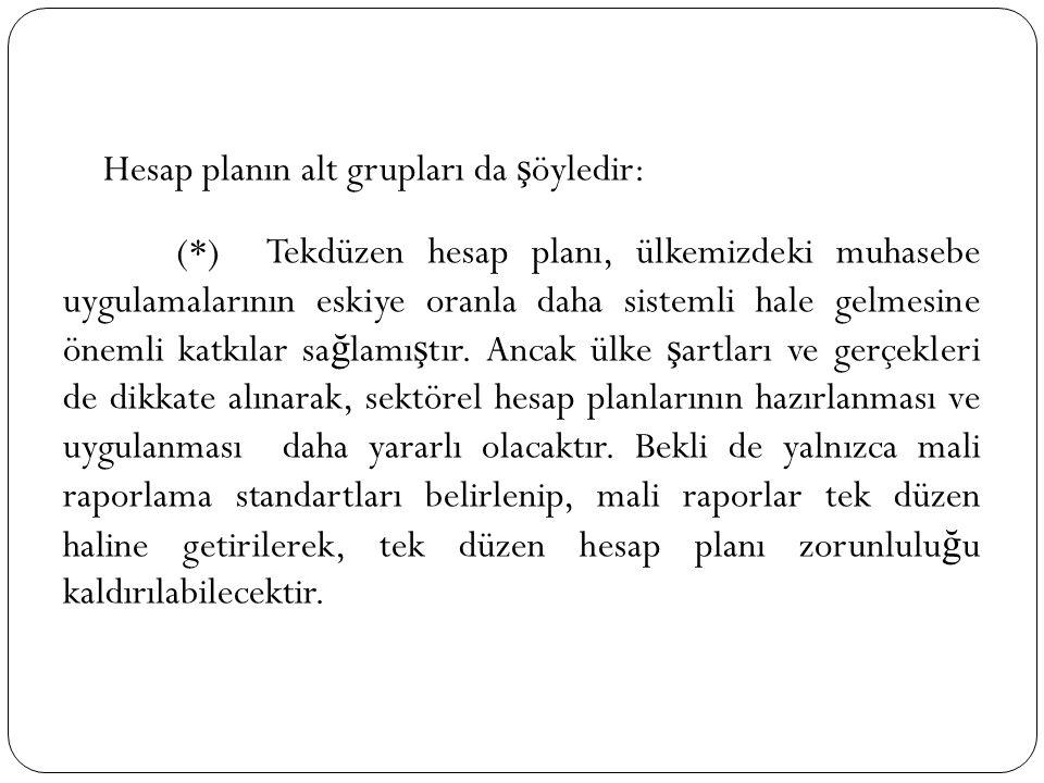 Hesap planın alt grupları da ş öyledir: (*) Tekdüzen hesap planı, ülkemizdeki muhasebe uygulamalarının eskiye oranla daha sistemli hale gelmesine önem
