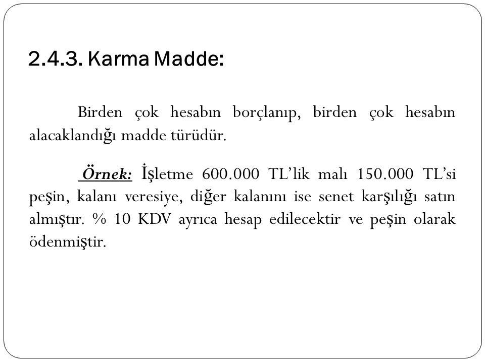 2.4.3. Karma Madde: Birden çok hesabın borçlanıp, birden çok hesabın alacaklandı ğ ı madde türüdür. Örnek: İş letme 600.000 TL'lik malı 150.000 TL'si