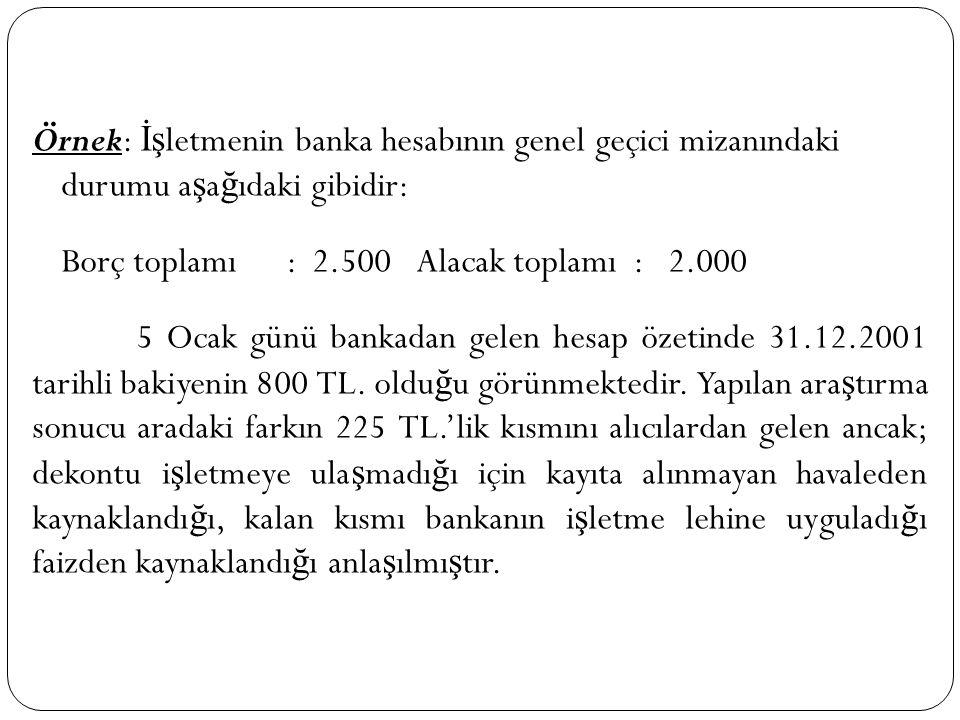 Örnek: İş letmenin banka hesabının genel geçici mizanındaki durumu a ş a ğ ıdaki gibidir: Borç toplamı : 2.500Alacak toplamı : 2.000 5 Ocak günü banka