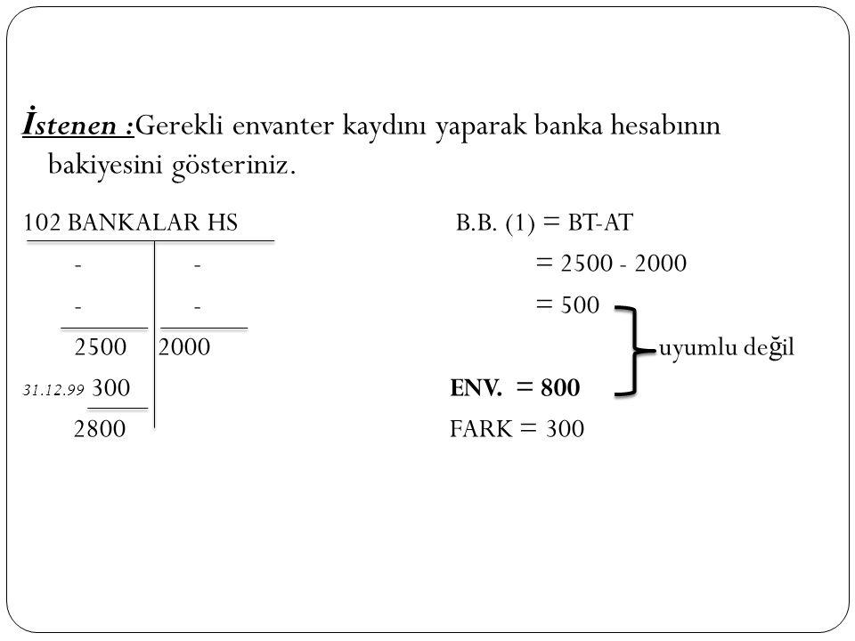 İ stenen :Gerekli envanter kaydını yaparak banka hesabının bakiyesini gösteriniz. 102 BANKALAR HS B.B. (1) = BT-AT -- = 2500 - 2000 --= 500 2500 2000