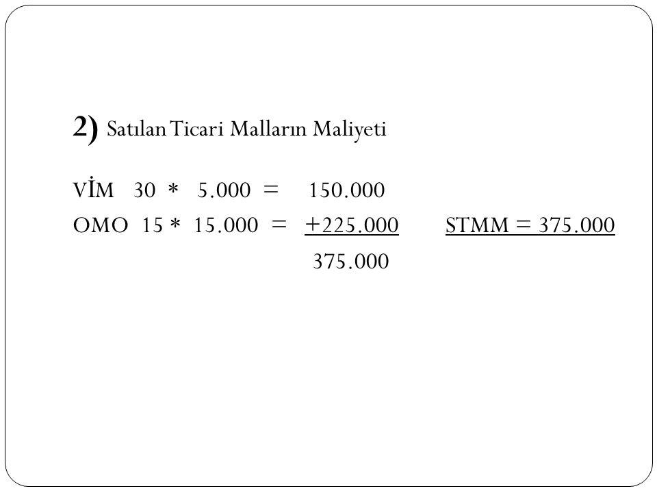 2) Satılan Ticari Malların Maliyeti V İ M 30 * 5.000 = 150.000 OMO 15 * 15.000 = +225.000 STMM = 375.000 375.000