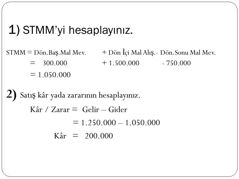 1) STMM'yi hesaplayınız. STMM = Dön.Ba ş.Mal Mev.+ Dön İ çi Mal Alı ş.- Dön.Sonu Mal Mev. = 300.000+ 1.500.000 - 750.000 = 1.050.000 2) Satı ş kâr yad