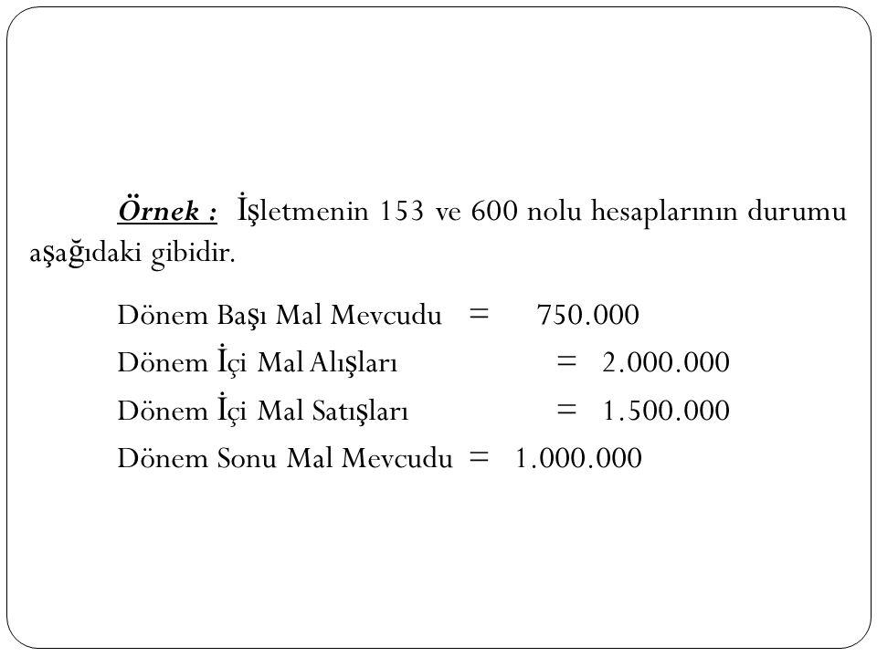 Örnek : İş letmenin 153 ve 600 nolu hesaplarının durumu a ş a ğ ıdaki gibidir. Dönem Ba ş ı Mal Mevcudu= 750.000 Dönem İ çi Mal Alı ş ları= 2.000.000