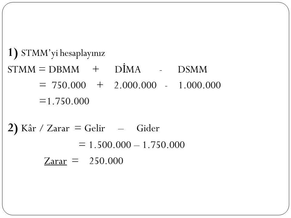 1) STMM'yi hesaplayınız STMM = DBMM + D İ MA - DSMM = 750.000 + 2.000.000 - 1.000.000 =1.750.000 2) Kâr / Zarar = Gelir – Gider = 1.500.000 – 1.750.00