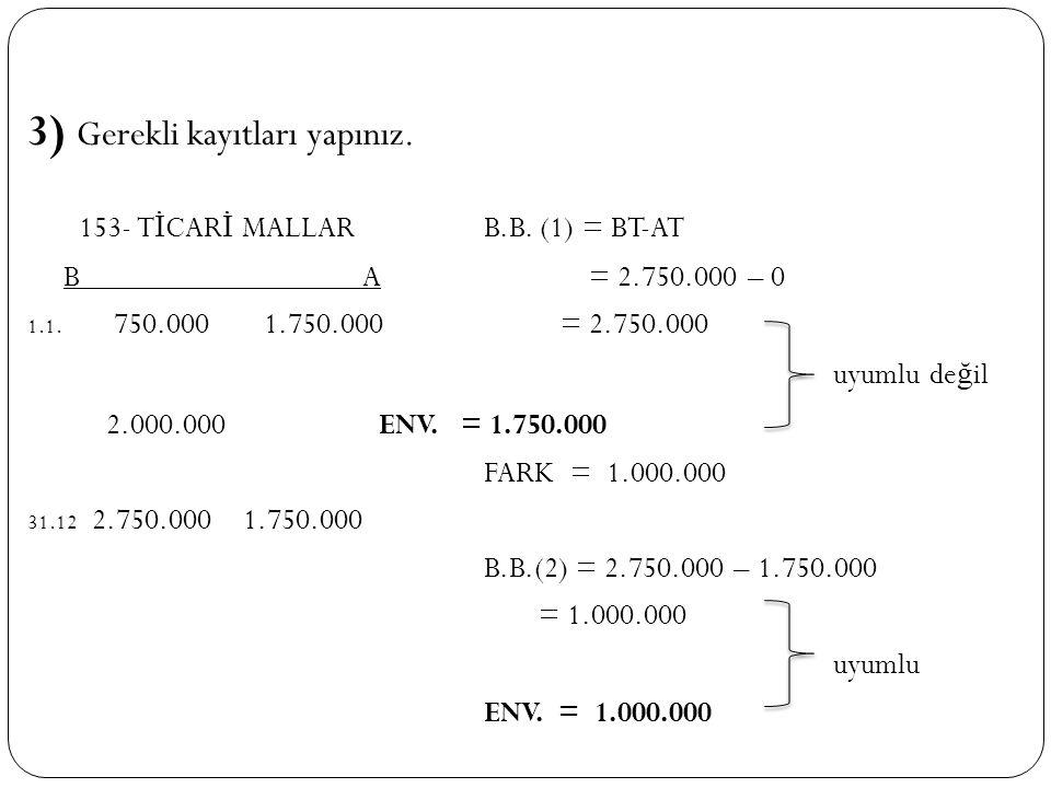 3) Gerekli kayıtları yapınız. 153- T İ CAR İ MALLAR B.B. (1) = BT-AT B A = 2.750.000 – 0 1.1. 750.000 1.750.000 = 2.750.000 uyumlu de ğ il 2.000.000 E