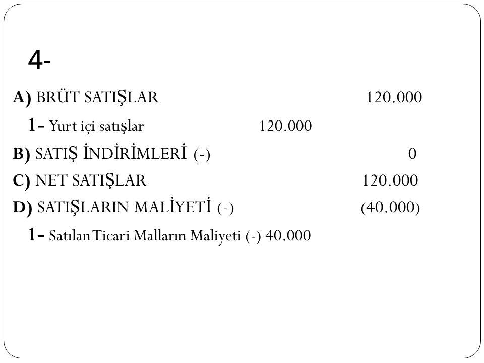 4- A) BRÜT SATI Ş LAR 120.000 1- Yurt içi satı ş lar 120.000 B) SATI Ş İ ND İ R İ MLER İ (-) 0 C) NET SATI Ş LAR 120.000 D) SATI Ş LARIN MAL İ YET İ (