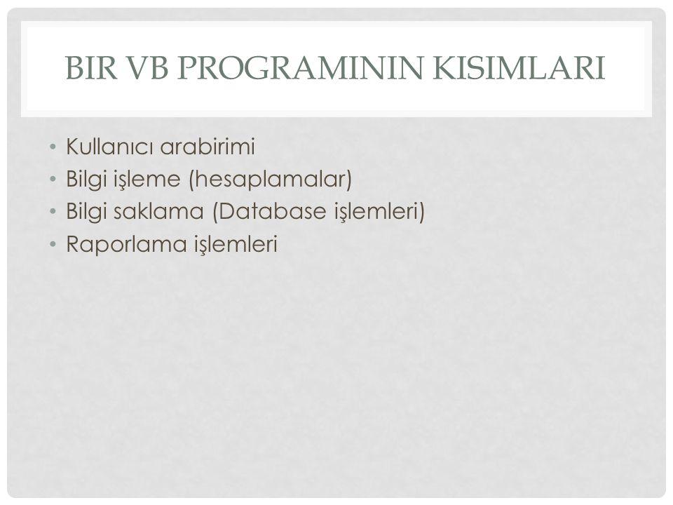 BIR VB PROGRAMININ KISIMLARI Kullanıcı arabirimi Bilgi işleme (hesaplamalar) Bilgi saklama (Database işlemleri) Raporlama işlemleri