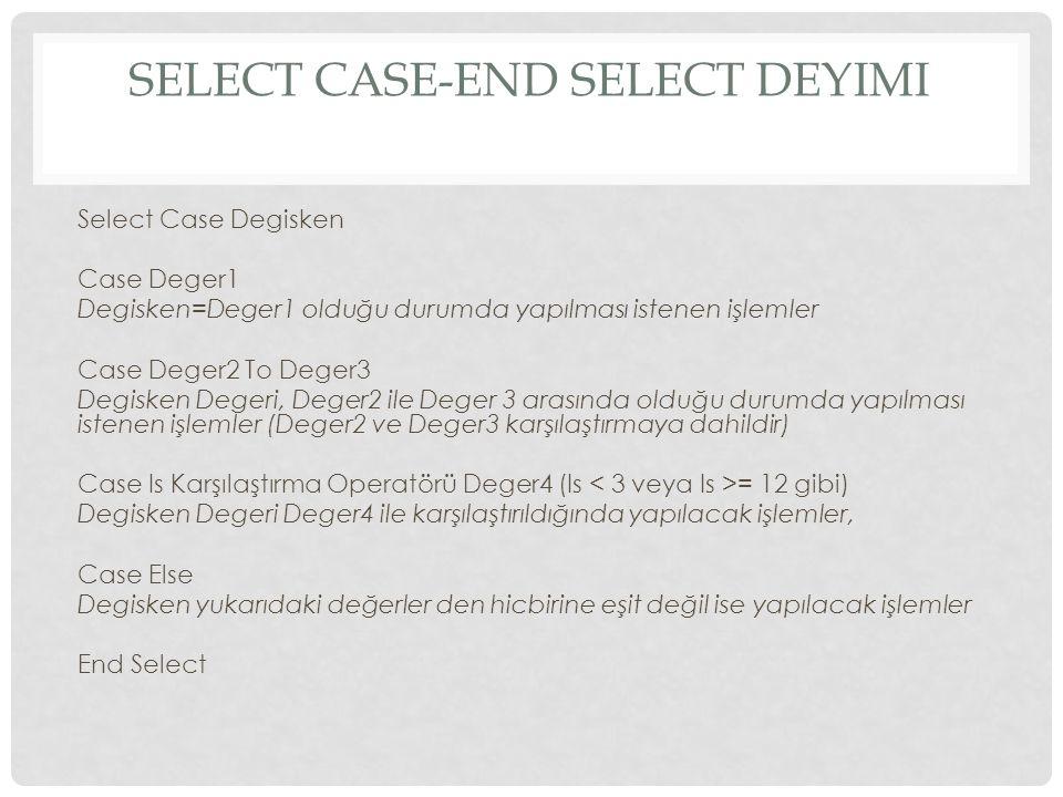 SELECT CASE-END SELECT DEYIMI Select Case Degisken Case Deger1 Degisken=Deger1 olduğu durumda yapılması istenen işlemler Case Deger2 To Deger3 Degisken Degeri, Deger2 ile Deger 3 arasında olduğu durumda yapılması istenen işlemler (Deger2 ve Deger3 karşılaştırmaya dahildir) Case Is Karşılaştırma Operatörü Deger4 (Is = 12 gibi) Degisken Degeri Deger4 ile karşılaştırıldığında yapılacak işlemler, Case Else Degisken yukarıdaki değerler den hicbirine eşit değil ise yapılacak işlemler End Select