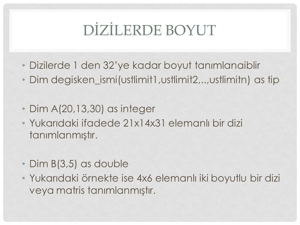 DİZİLERDE BOYUT Dizilerde 1 den 32'ye kadar boyut tanımlanaiblir Dim degisken_ismi(ustlimit1,ustlimit2,..,ustlimitn) as tip Dim A(20,13,30) as integer