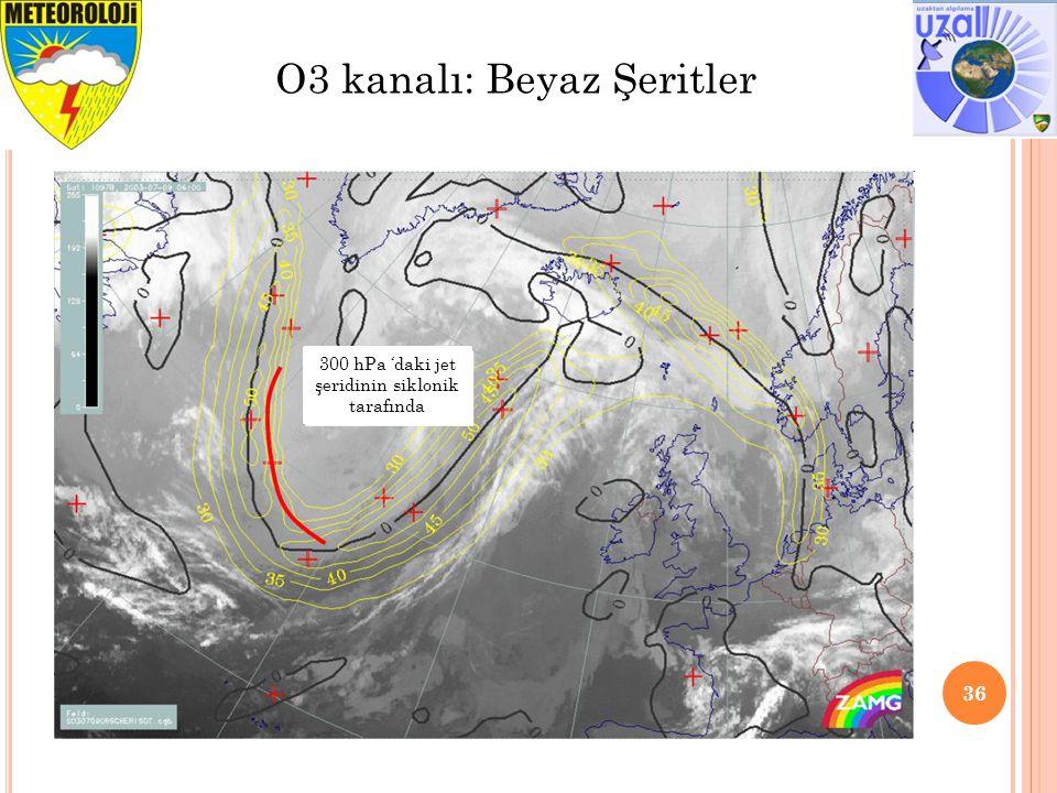 36 O3 kanalı: Beyaz Şeritler 300 hPa 'daki jet şeridinin siklonik tarafında