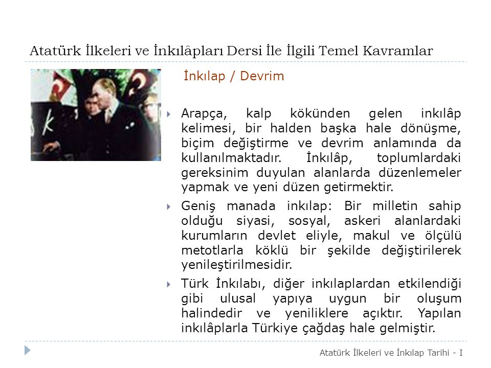 Atatürk İlkeleri ve İnkılâpları Dersi İle İlgili Temel Kavramlar İnkılap / Devrim  Arapça, kalp kökünden gelen inkılâp kelimesi, bir halden başka hale dönüşme, biçim değiştirme ve devrim anlamında da kullanılmaktadır.