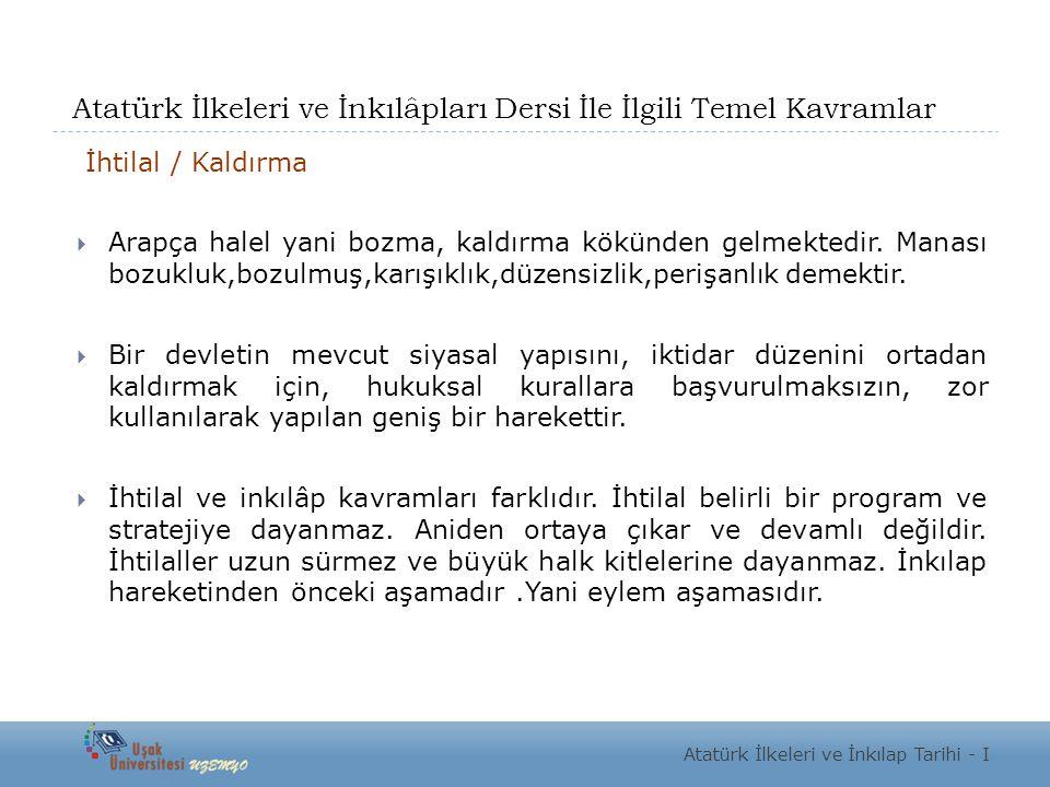 Atatürk İlkeleri ve İnkılâpları Dersi İle İlgili Temel Kavramlar İhtilal / Kaldırma  Arapça halel yani bozma, kaldırma kökünden gelmektedir.