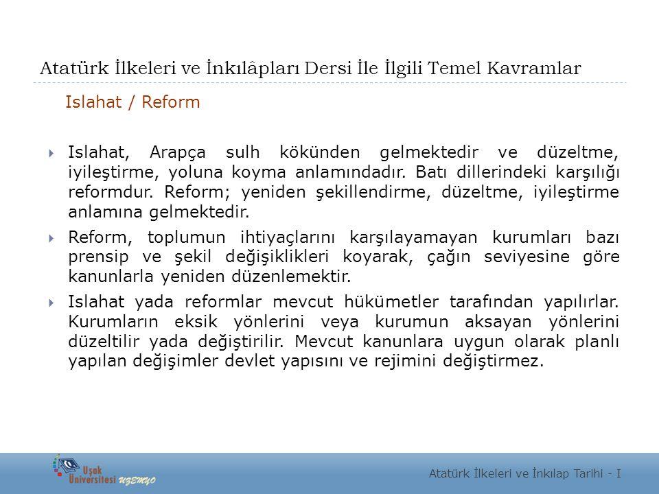 Atatürk İlkeleri ve İnkılâpları Dersi İle İlgili Temel Kavramlar Islahat / Reform  Islahat, Arapça sulh kökünden gelmektedir ve düzeltme, iyileştirme, yoluna koyma anlamındadır.
