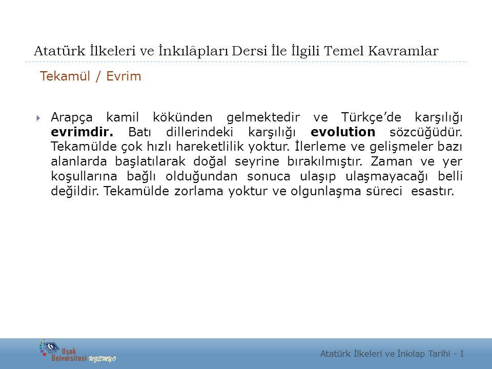 Atatürk İlkeleri ve İnkılâpları Dersi İle İlgili Temel Kavramlar Tekamül / Evrim  Arapça kamil kökünden gelmektedir ve Türkçe'de karşılığı evrimdir.