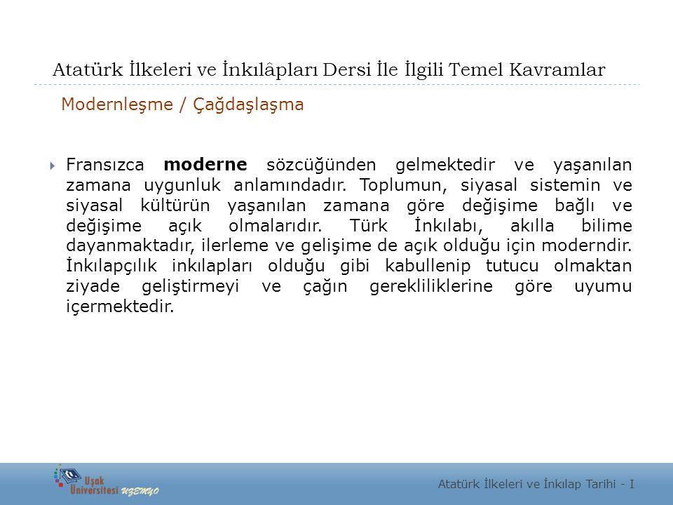 Atatürk İlkeleri ve İnkılâpları Dersi İle İlgili Temel Kavramlar Modernleşme / Çağdaşlaşma  Fransızca moderne sözcüğünden gelmektedir ve yaşanılan zamana uygunluk anlamındadır.
