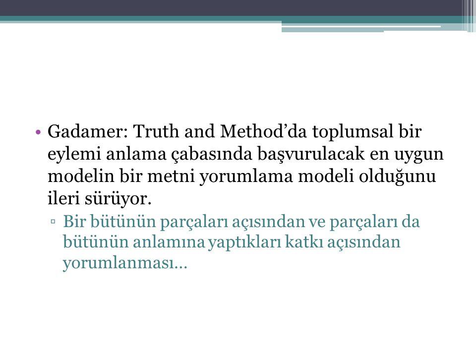 Gadamer: Truth and Method'da toplumsal bir eylemi anlama çabasında başvurulacak en uygun modelin bir metni yorumlama modeli olduğunu ileri sürüyor. ▫B