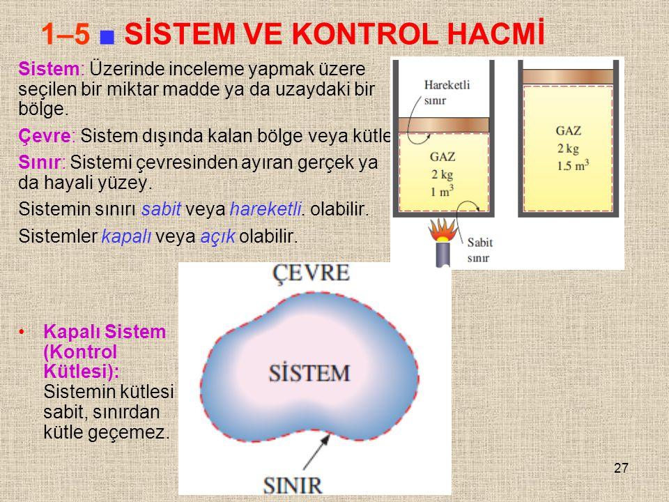 27 1–5 ■ SİSTEM VE KONTROL HACMİ Sistem: Üzerinde inceleme yapmak üzere seçilen bir miktar madde ya da uzaydaki bir bölge. Çevre: Sistem dışında kalan