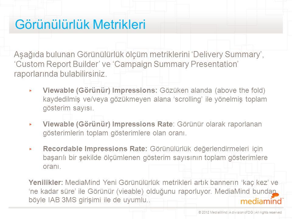 © 2012 MediaMind | A division of DG | All rights reserved Görünülürlük Metrikleri Aşağıda bulunan Görünülürlük ölçüm metriklerini 'Delivery Summary',