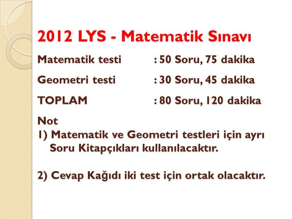 2012 LYS - Matematik Sınavı Matematik testi : 50 Soru, 75 dakika Geometri testi : 30 Soru, 45 dakika TOPLAM : 80 Soru, 120 dakika Not 1) Matematik ve Geometri testleri için ayrı Soru Kitapçıkları kullanılacaktır.