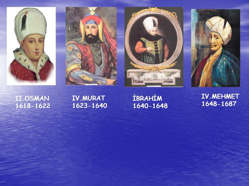 II.OSMAN 1618-1622 IV.MURAT 1623-1640 İBRAHİM 1640-1648 IV.MEHMET 1648-1687