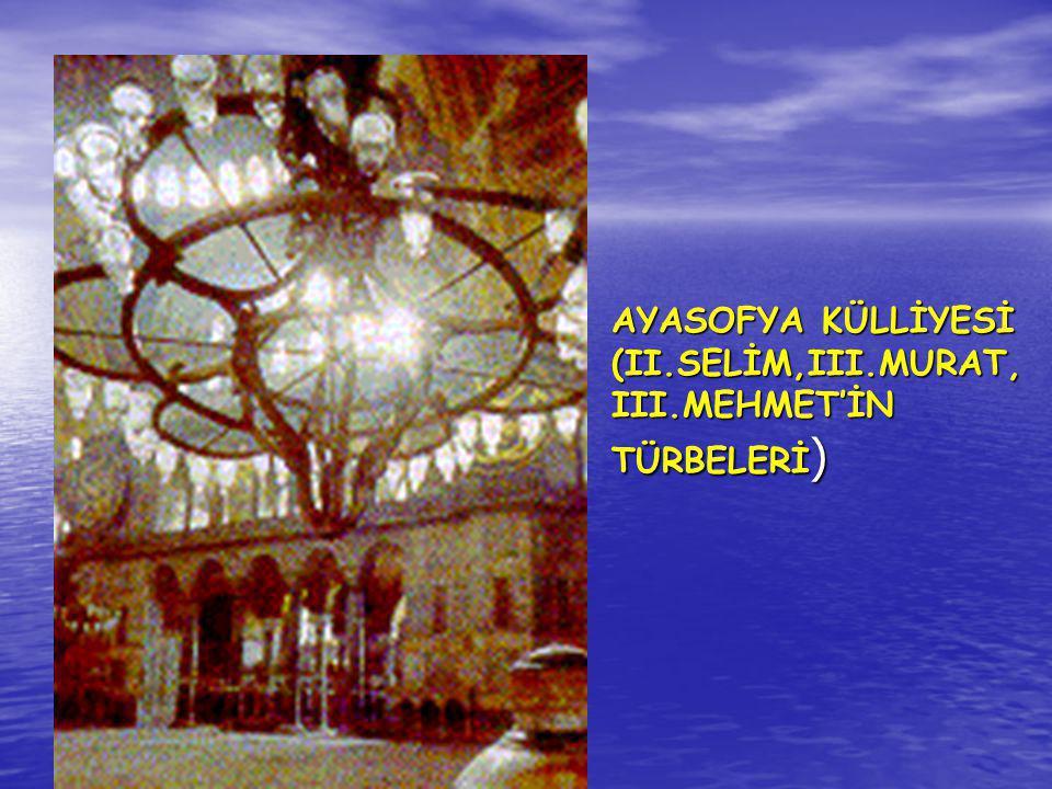 AYASOFYA KÜLLİYESİ (II.SELİM,III.MURAT, III.MEHMET'İN TÜRBELERİ )