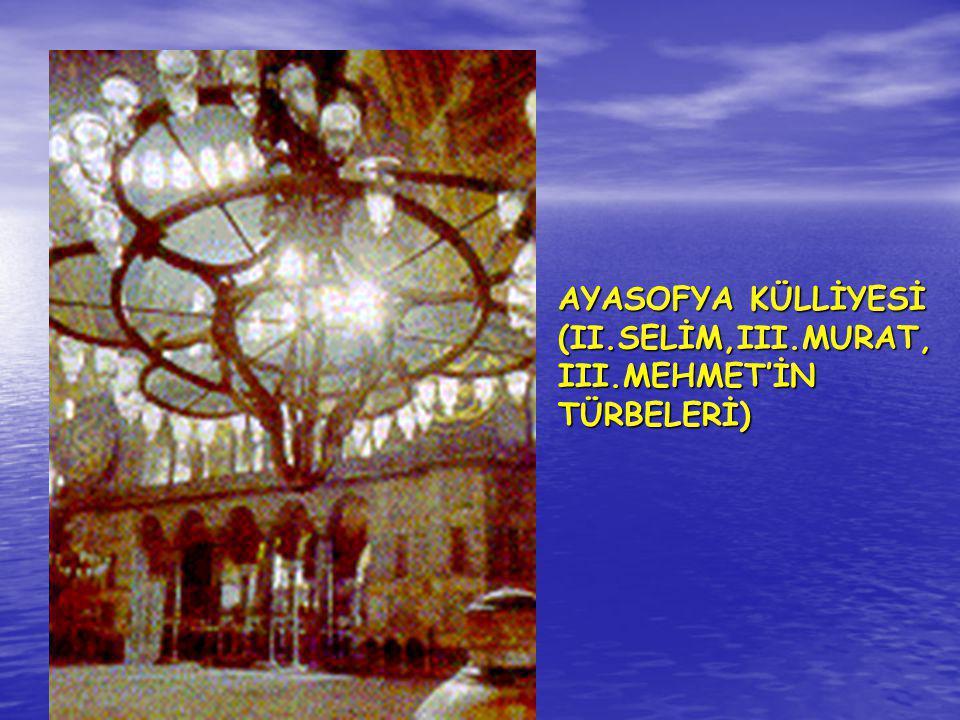 AYASOFYA KÜLLİYESİ (II.SELİM,III.MURAT, III.MEHMET'İN TÜRBELERİ)