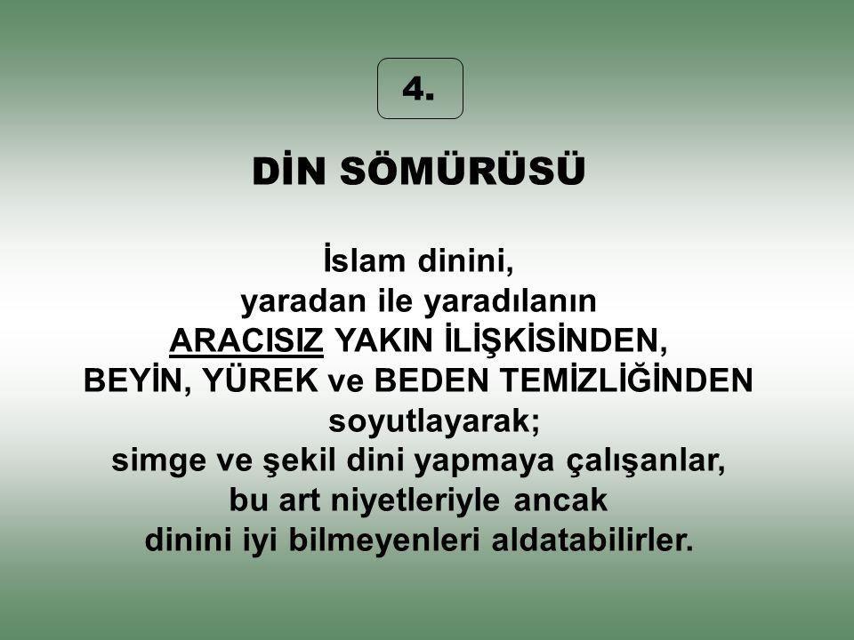 4. DİN SÖMÜRÜSÜ İslam dinini, yaradan ile yaradılanın ARACISIZ YAKIN İLİŞKİSİNDEN, BEYİN, YÜREK ve BEDEN TEMİZLİĞİNDEN soyutlayarak; simge ve şekil di