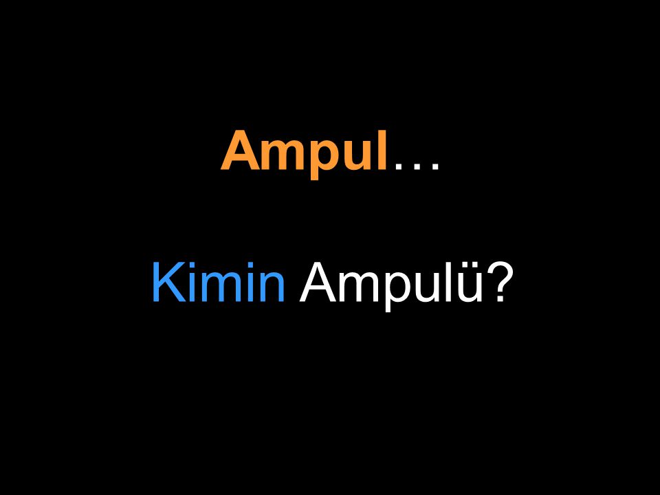 Ampul… Kimin Ampulü?