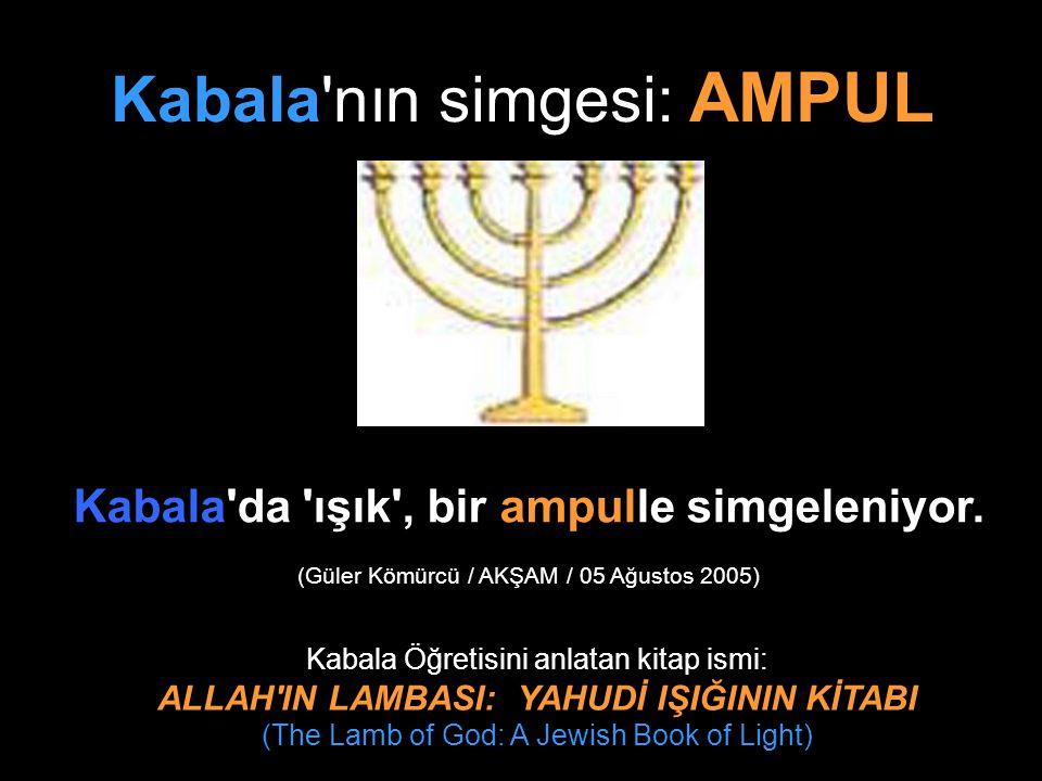 Kabala'nın simgesi: AMPUL Kabala'da 'ışık', bir ampulle simgeleniyor. (Güler Kömürcü / AKŞAM / 05 Ağustos 2005) Kabala Öğretisini anlatan kitap ismi: