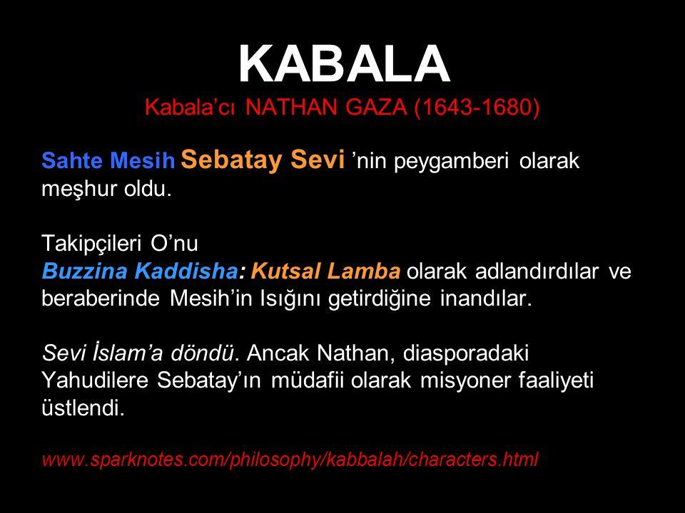 KABALA Kabala'cı NATHAN GAZA (1643-1680) Sahte Mesih Sebatay Sevi 'nin peygamberi olarak meşhur oldu. Takipçileri O'nu Buzzina Kaddisha: Kutsal Lamba
