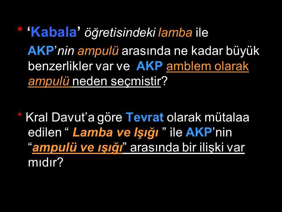 * 'Kabala' öğretisindeki lamba ile AKP'nin ampulü arasında ne kadar büyük benzerlikler var ve AKP amblem olarak ampulü neden seçmistir? * Kral Davut'a