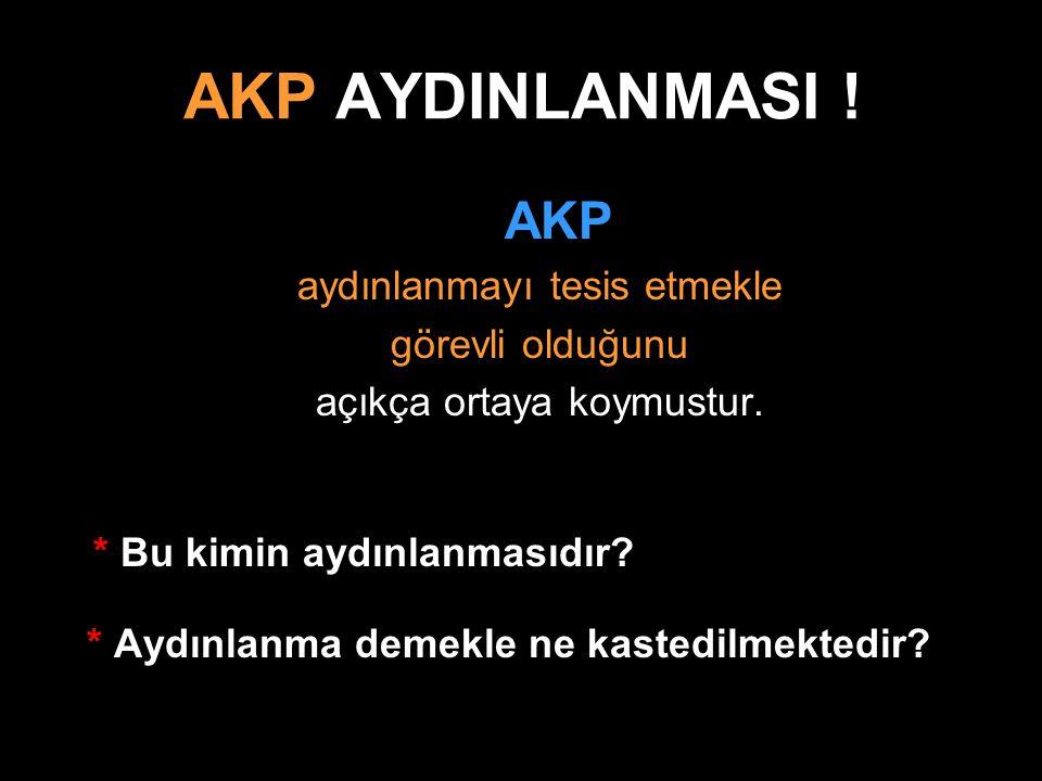 AKP AYDINLANMASI ! AKP aydınlanmayı tesis etmekle görevli olduğunu açıkça ortaya koymustur. * Bu kimin aydınlanmasıdır? * Aydınlanma demekle ne kasted