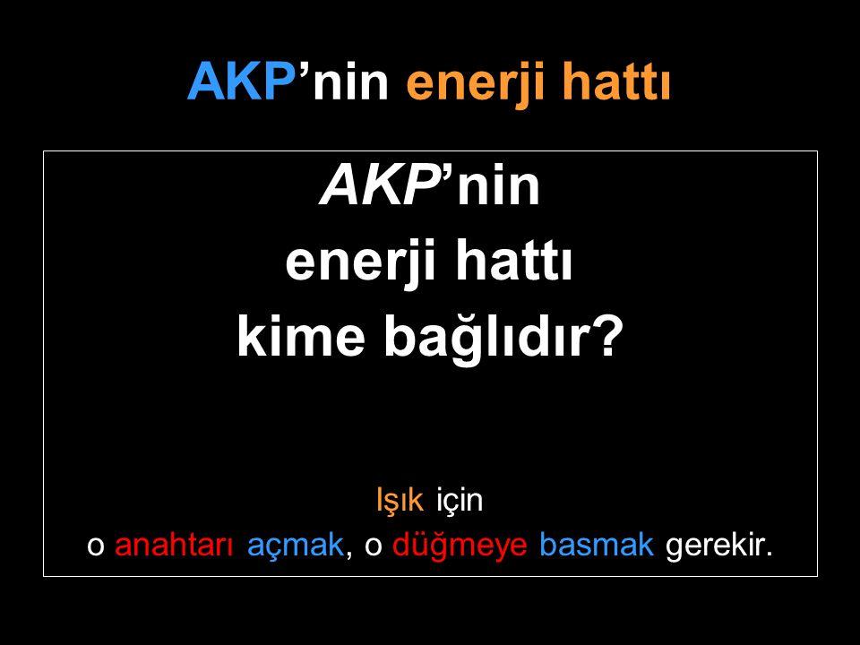 AKP'nin enerji hattı AKP'nin enerji hattı kime bağlıdır? Işık için o anahtarı açmak, o düğmeye basmak gerekir.