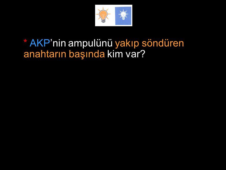 * AKP'nin ampulünü yakıp söndüren anahtarın başında kim var?